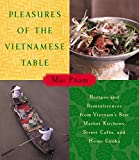 Pleasures of the Vietnamese Table: Recipes and Reminiscences from Vietnam s Best Market Kitchens, Street Cafes, and Home Cooks
