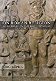 On Roman Religion: Lived Religion and the Individual in Ancient Rome (Cornell Studies in Classical Philology Book 67)