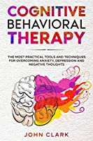 Cognitive Behavioral Therapy: The Most Practical Tools and Techniques for Overcoming Anxiety, Depression and Negative Thoughts.