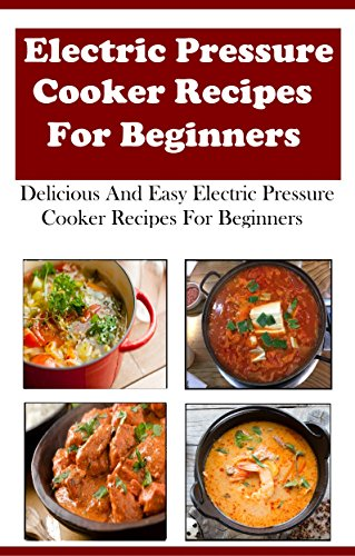 Electric Pressure Cooker Recipes For Beginners: Delicious And Easy Electric Pressure Cooker Recipes For Beginners by [Jeremy Smith]