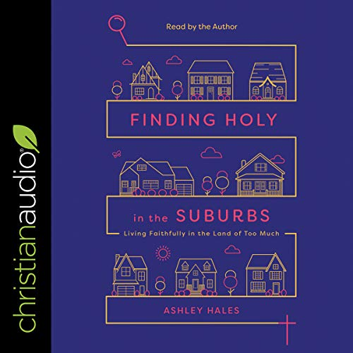 Finding Holy in the Suburbs     Living Faithfully in the Land of Too Much              By:                                                                                                                                 Ashley Hales                               Narrated by:                                                                                                                                 Ashley Hales                      Length: 6 hrs and 9 mins     4 ratings     Overall 3.3