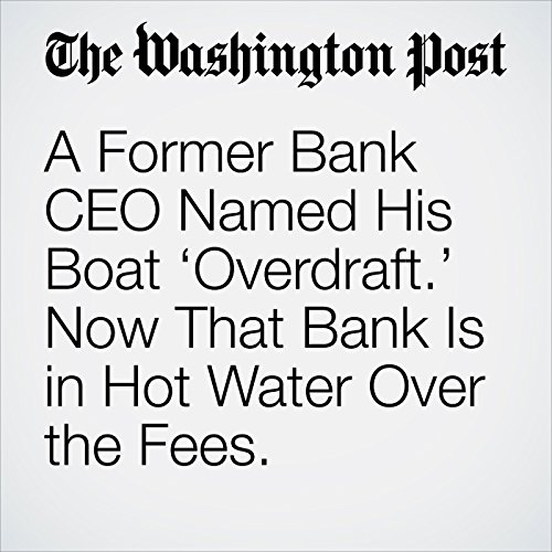 A Former Bank CEO Named His Boat 'Overdraft.' Now That Bank Is in Hot Water Over the Fees. copertina