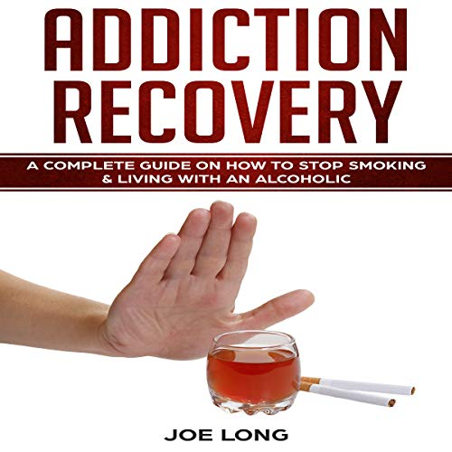 Addiction Recovery: A Complete Guide on How to Stop Smoking & Living with an Alcoholic audiobook cover art