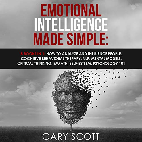 Emotional Intelligence Made Simple: 8 books in 1: How to Analyze and Influence People, Cognitive Behavioral Therapy, NLP, Mental Models, Critical Thinking, Empath, Self-Esteem, Psychology 101 cover art