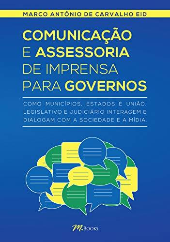 Comunicação e Assessoria de Imprensa para Governos: Como municípios, estados e união, legislativo e judiciário interagem e dialogam com a sociedade e a mídia
