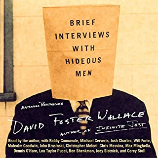 Brief Interviews with Hideous Men                   By:                                                                                                                                 David Foster Wallace                               Narrated by:                                                                                                                                 David Foster Wallace,                                                                                        Bobby Cannavale,                                                                                        Michael Cerveris,                   and others                 Length: 4 hrs and 10 mins     349 ratings     Overall 4.3