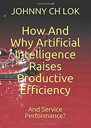 How And Why Artificial Intelligence Raises Productive Efficiency: And Service Performance?