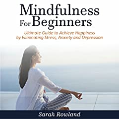 Mindfulness for Beginners: Ultimate Guide to Achieve Happiness by Eliminating Stress, Anxiety and Depression