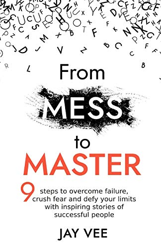 From Mess To Master: 9 Steps to Overcome Failure, Crush Fear and Defy Your Limits With Inspiring Stories of Successful People