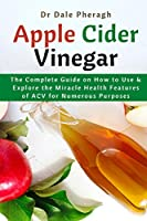 Apple Cider Vinegar: The Complete Guide on How to Use & Explore the Miracle Health Features of ACV for Numerous Purposes