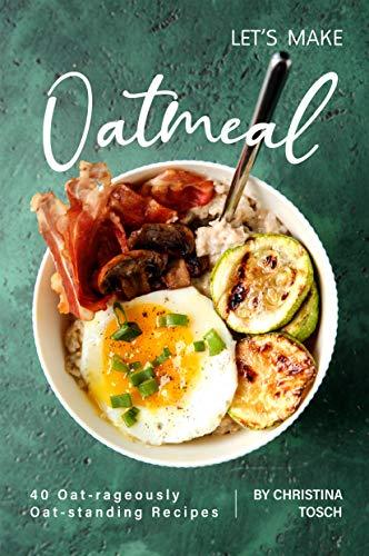 Let's Make Oatmeal: 40 Oat-rageously Oat-standing Recipes...