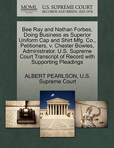 Preisvergleich Produktbild Bee Ray and Nathan Forbes,  Doing Business as Superior Uniform Cap and Shirt Mfg. Co.,  Petitioners,  V. Chester Bowles,  Administrator. U.S. Supreme Court Transcript of Record with Supporting Pleadings