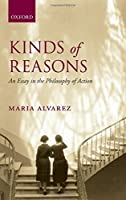 Kinds of Reasons: An Essay in the Philosophy of Action by Maria Alvarez(2013-06-10)