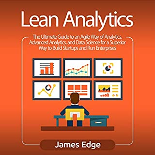 Lean Analytics: The Ultimate Guide to an Agile Way of Analytics, Advanced Analytics, and Data Science for a Superior Way to Build Startups and Run Enterprises                   By:                                                                                                                                 James Edge                               Narrated by:                                                                                                                                 Sam Slydell                      Length: 3 hrs and 1 min     11 ratings     Overall 3.5