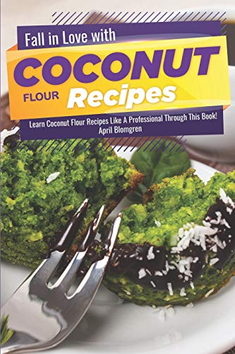 Fall in Love with Coconut Flour Recipes: Learn Coconut Flour Recipes Like A Professional Through This Book!