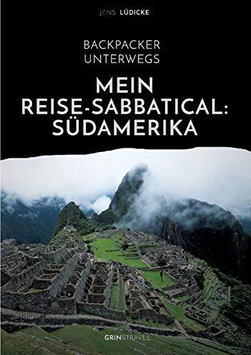 Backpacker unterwegs: Mein Reise-Sabbatical. Südamerika: Argentinien, Bolivien, Brasilien, Chile, Ecuador, Kolumbien, Peru