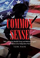 "Common Sense: ""Why I Voted for Donald Trump and Will Do So Again"" Confessions of an Independent Voter"