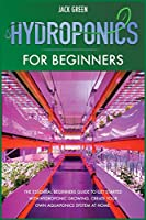 Hydroponics for Beginners: The Essential Beginners Guide to Get Started with Hydroponic Growing. Create Your Own Aquaponics System at Home.