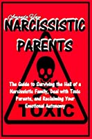 Narcissistic Parents: The Guide to Surviving the Hell of a Narcissistic Family Deal with Toxic Parents, and Reclaiming Your Emotional Autonomy