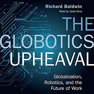 The Globotics Upheaval     Globalisation, Robotics and the Future of Work              By:                                                                                                                                 Richard Baldwin                               Narrated by:                                                                                                                                 Jared Zeus                      Length: 9 hrs and 38 mins     11 ratings     Overall 4.6