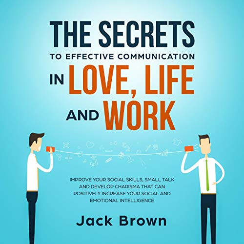 The Secrets to Effective Communication in Love, Life and Work cover art