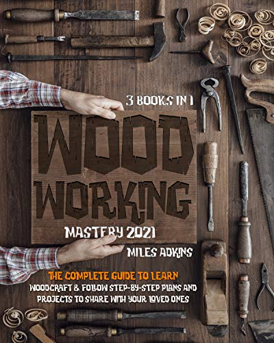 WOODWORKING MASTERY 2021 (3 books in 1): The Complete Guide For Beginners To Learn Woodcraft & Follow Step-By-Step Plans And Projects to Share With Your Loved Ones by [MILES ADKINS]