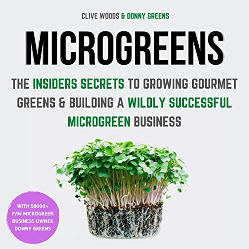 Microgreens: The Insiders Secrets to Growing Gourmet Greens & Building a Wildly Successful Microgreen Business cover art