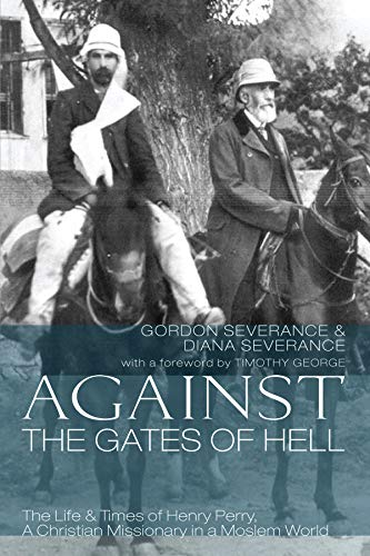 Against the Gates of Hell: The Life & Times of Henry Perry, A Christian Missionary in a Moslem World