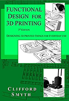 Functional Design for 3D Printing - 3rd edition: Designing 3D printed things for everyday use by [Clifford Smyth]