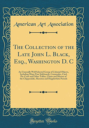 The Collection of the Late John L. Black, Esq., Washington D. C: An Unusually Well Selected Group of Colonial Objects, Including Many Fine Sideboards, ... of the Chippendale, Sheraton and Hepplewh