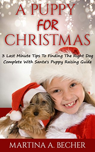 A Puppy For Christmas: 3 Last Minute Tips To Finding The Right Dog Complete With Santa's Puppy Raising Guide (English Edition)