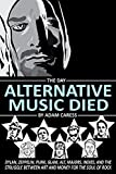 The Day Alternative Music Died: Dylan, Zeppelin, Punk, Alt, Glam, Majors, Indies, and the Struggle between Art and Money for the Soul of Rock