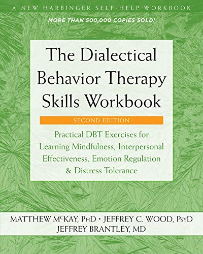 The Dialectical Behavior Therapy Skills Workbook: Practical DBT Exercises for Learning Mindfulness, Interpersonal Effectiveness, Emotion Regulation, and ... (A New Harbinger Self-Help Workbook)