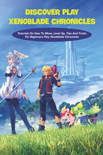 Discover Play Xenoblade Chronicles: Tutorials On How To Move, Level Up, Tips And Tricks For Beginners Play Xenoblade Chronicles