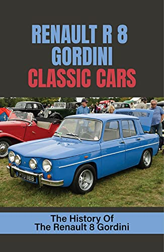 Renault R 8 Gordini Classic Cars: The History Of The Renault 8 Gordini: Renault Gordini (English Edition)