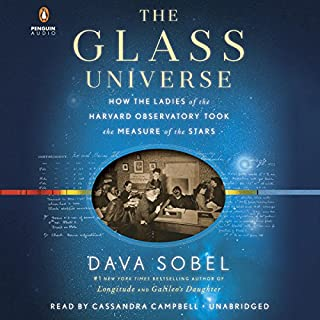 The Glass Universe     How the Ladies of the Harvard Observatory Took the Measure of the Stars              Written by:                                                                                                                                 Dava Sobel                               Narrated by:                                                                                                                                 Cassandra Campbell                      Length: 12 hrs and 43 mins     Not rated yet     Overall 0.0