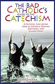 The Bad Catholic's Guide to the Catechism: A Faithful, Fun-Loving Look at Catholic Dogmas, Doctrines, and Schmoctrines (Bad Catholic's guides)