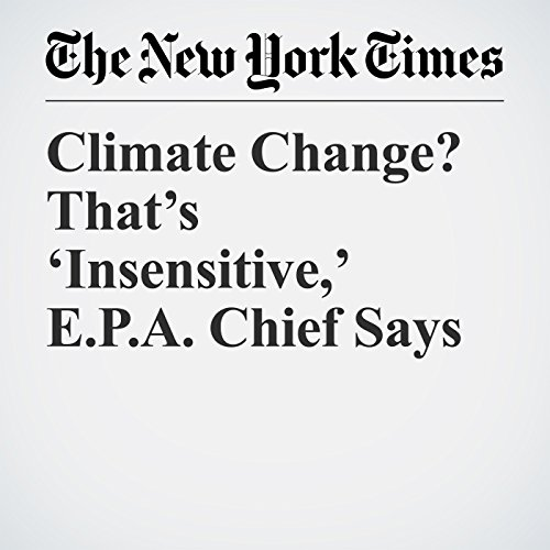 Climate Change? That's 'Insensitive,' E.P.A. Chief Says copertina