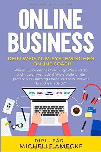 Online Business. Dein Weg zum Systemischen Online Coach.: Methoden des Systemischen Coachings mit Kompetenz  im Online-Business für die erfolgreiche Coachingpraxis verbinden.