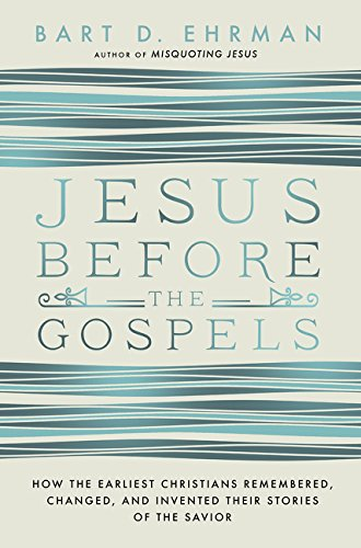 Jesus Before the Gospels: How the Earliest Christians Remembered, Changed, and Invented Their Storie