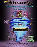 The Absurd Coloring Activity Book for Adults: Maniacal Confessions of J.A. Early Riser & T.J. Crayons (Maniacal Confessions Coloring Books)