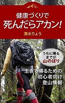 [清水りょう]の健康づくりで死んだらアカン!: うちに帰るまでが山のぼり~生きて帰るための初心者向け登山情報~