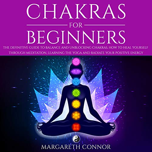Chakras for Beginners: The Definitive Guide to Balance and Unblocking Chakras, How to Heal Yourself Through Meditation, Learning the Yoga and Radiate Your Positive Energy