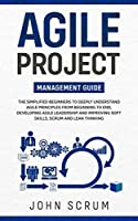 Agile Project Management Guide: The Simplified Beginners to Deeply Understand Agile Principles From Beginning to End, Developing Agile Leadership and Improving Soft Skills, Scrum and Lean Thinking