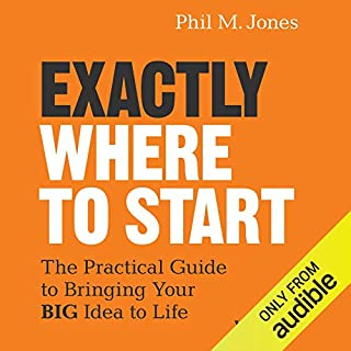 Exactly Where to Start     The Practical Guide to Turn Your Big Idea into Reality              Auteur(s):                                                                                                                                 Phil M. Jones                               Narrateur(s):                                                                                                                                 Phil M. Jones                      Durée: 1 h et 46 min     2 évaluations     Au global 5,0