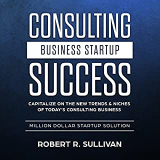 Consulting Business Startup Success: Capitalize on the New Trends & Niches of Today's Consulting Business - Million Dollar Startup Solution audiobook cover art