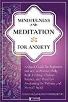 Mindfulness and Meditation for Anxiety: Quick Guide for Beginners and not, to Practice Daily Reiki Healing, Chakras Balance, and Third Eye Awakening for Wellness and Mental Health