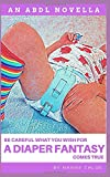 Be Careful What You Wish For: A Diaper Fantasy Comes True (An ABDL Novella) (ABDL Erotic Novellas)