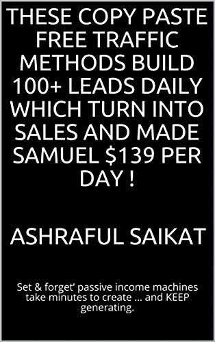 These Copy Paste FREE Traffic Methods Build 100+ Leads Daily Which Turn Into Sales and Made Samuel $139 Per Day !: Set & forget' passive income machines take minutes to create … and KEEP generating.