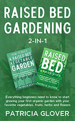Raised Bed Gardening 2-in-1: Everything Beginners Need to Know to Start Growing Your First Organic Garden With Your Favorite Vegetables, Fruits, Herbs and Flowers